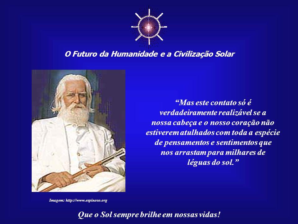O Futuro da Humanidade e a Civilização Solar Que o Sol sempre brilhe em nossas vidas! Todas as manhãs nós temos necessidade de entrar em contato com e