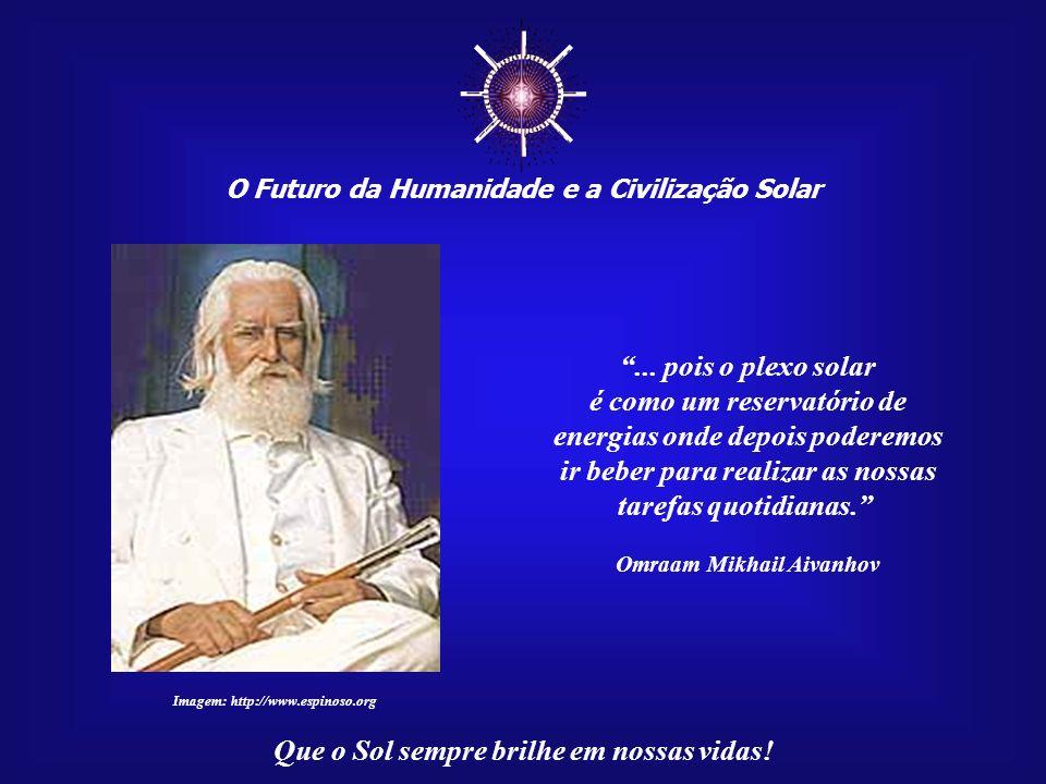 O Futuro da Humanidade e a Civilização Solar Que o Sol sempre brilhe em nossas vidas! Nessa altura, podemos concentrarmo-nos para receber os raios do
