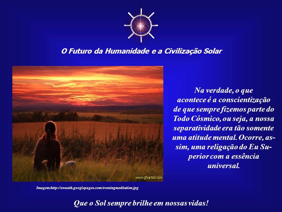 O Futuro da Humanidade e a Civilização Solar Que o Sol sempre brilhe em nossas vidas! A prática meditativa mostra que, nesses momentos, o indivíduo en