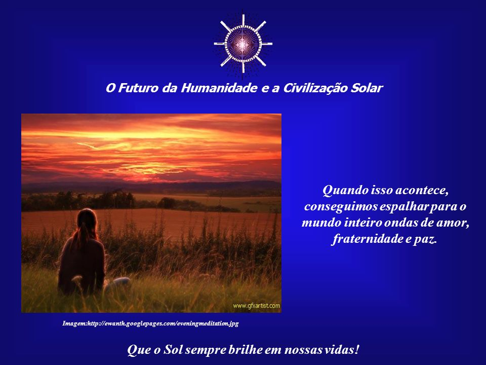 O Futuro da Humanidade e a Civilização Solar Que o Sol sempre brilhe em nossas vidas! Na verdade, o que acontece é a conscientização de que sempre fiz