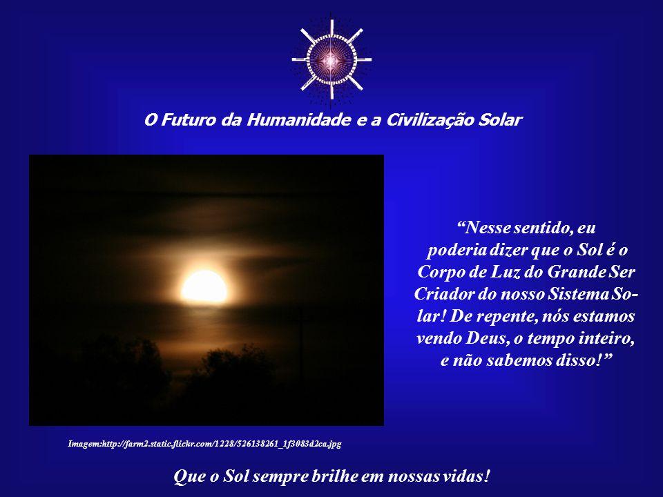O Futuro da Humanidade e a Civilização Solar Que o Sol sempre brilhe em nossas vidas! No meu curso de Cabala, Schmuel, nosso professor, nos disse que
