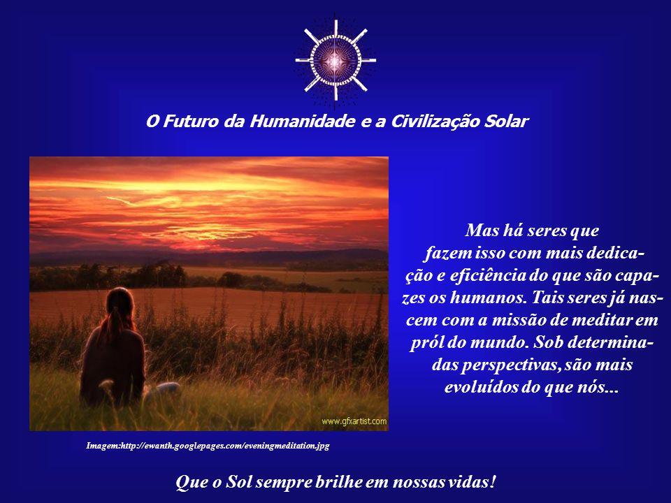 O Futuro da Humanidade e a Civilização Solar Que o Sol sempre brilhe em nossas vidas! Quando isso acontece, conseguimos espalhar para o mundo inteiro