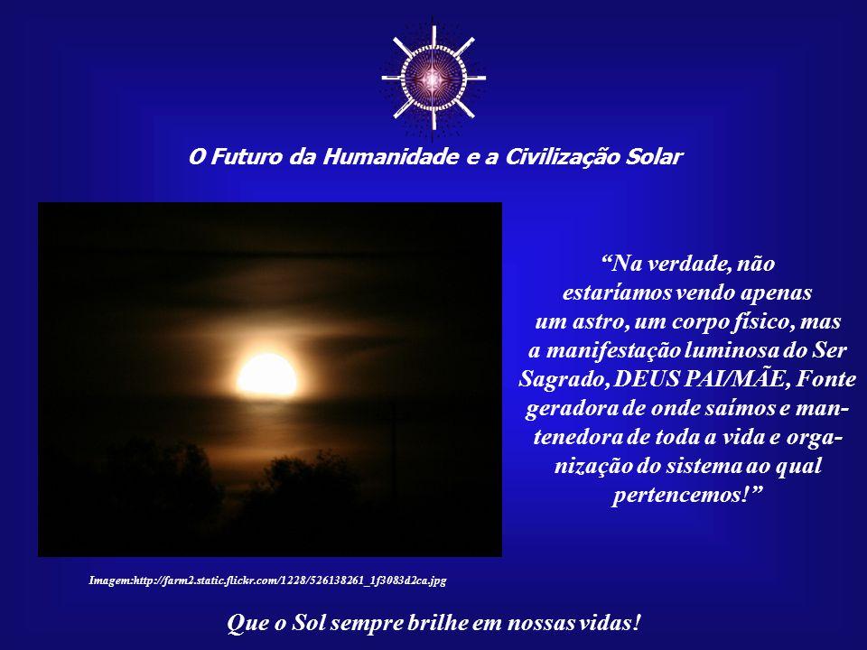 O Futuro da Humanidade e a Civilização Solar Que o Sol sempre brilhe em nossas vidas! Nesse sentido, eu poderia dizer que o Sol é o Corpo de Luz do Gr