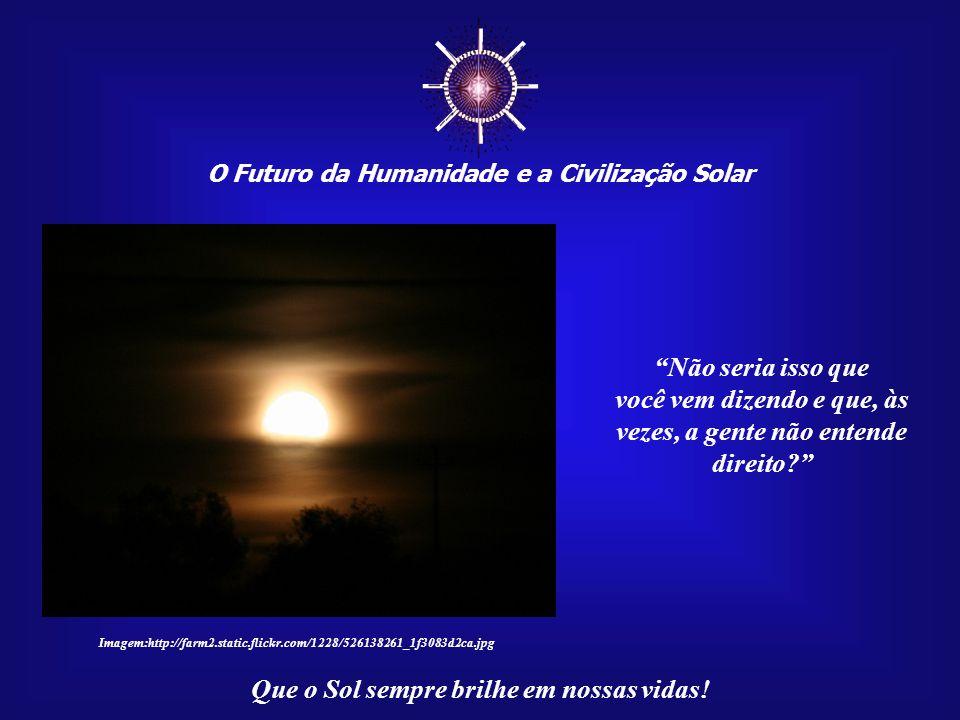 O Futuro da Humanidade e a Civilização Solar Que o Sol sempre brilhe em nossas vidas! Na verdade, não estaríamos vendo apenas um astro, um corpo físic