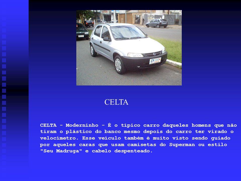 CELTA - Moderninho - É o típico carro daqueles homens que não tiram o plástico do banco mesmo depois do carro ter virado o velocímetro. Esse veículo t