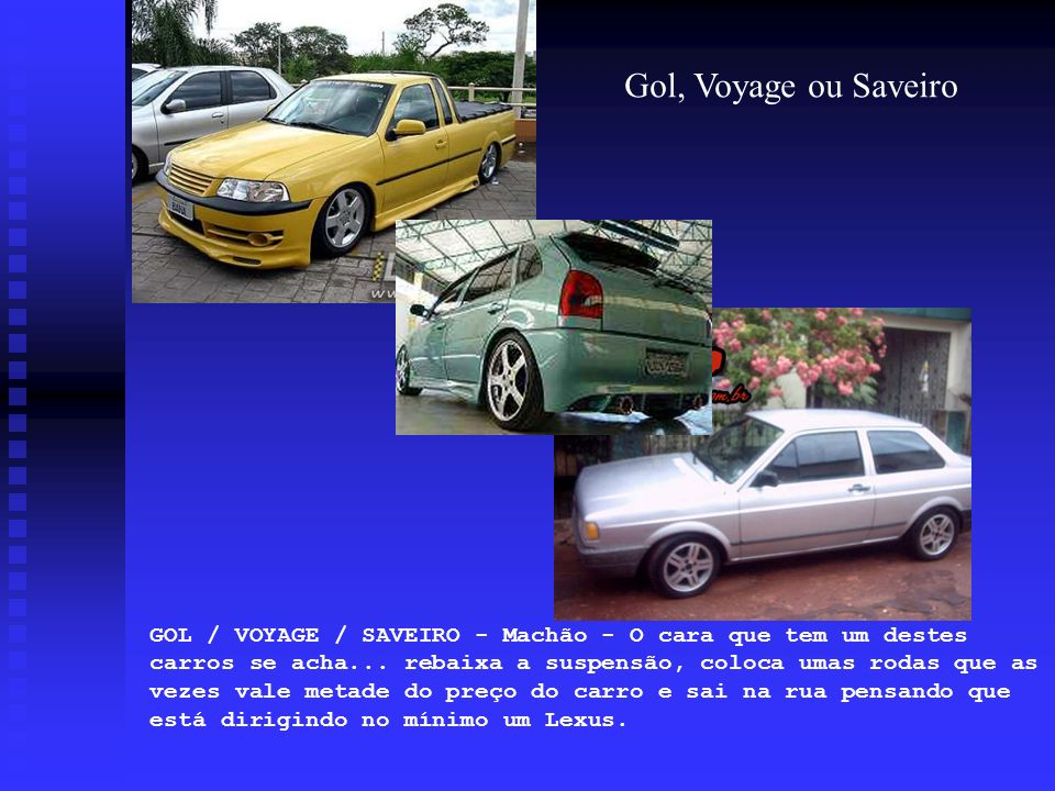 GOL / VOYAGE / SAVEIRO - Machão - O cara que tem um destes carros se acha... rebaixa a suspensão, coloca umas rodas que as vezes vale metade do preço