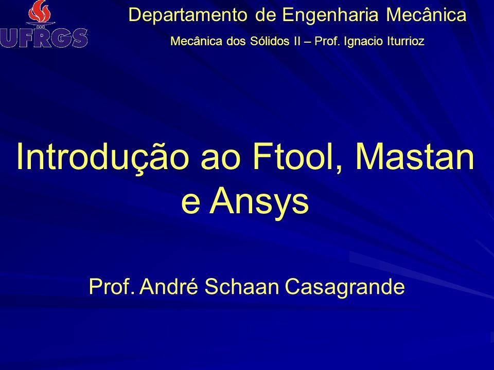 Departamento de Engenharia Mecânica Mecânica dos Sólidos II – Prof. Ignacio Iturrioz Prof. André Schaan Casagrande Introdução ao Ftool, Mastan e Ansys