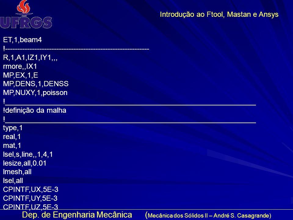 Dep. de Engenharia Mecânica ( Mecânica dos Sólidos II – André S. Casagrande) Introdução ao Ftool, Mastan e Ansys ET,1,beam4 !-------------------------