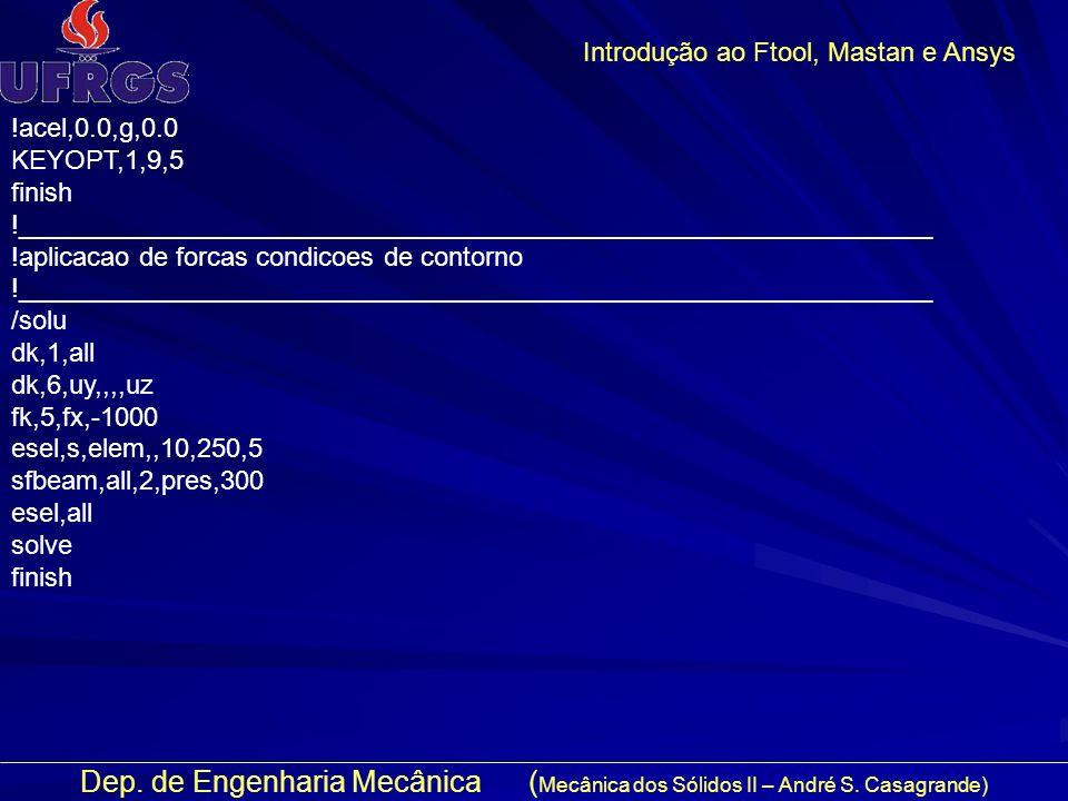 Dep. de Engenharia Mecânica ( Mecânica dos Sólidos II – André S. Casagrande) Introdução ao Ftool, Mastan e Ansys !acel,0.0,g,0.0 KEYOPT,1,9,5 finish !