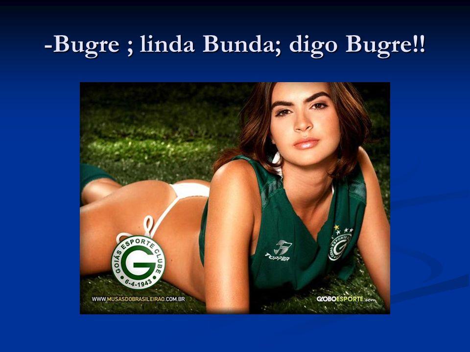 -Bugre ; linda Bunda; digo Bugre!!