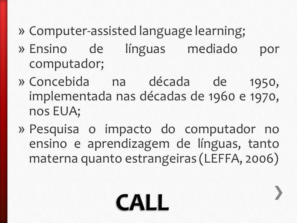 » Computer-assisted language learning; » Ensino de línguas mediado por computador; » Concebida na década de 1950, implementada nas décadas de 1960 e 1970, nos EUA; » Pesquisa o impacto do computador no ensino e aprendizagem de línguas, tanto materna quanto estrangeiras (LEFFA, 2006)