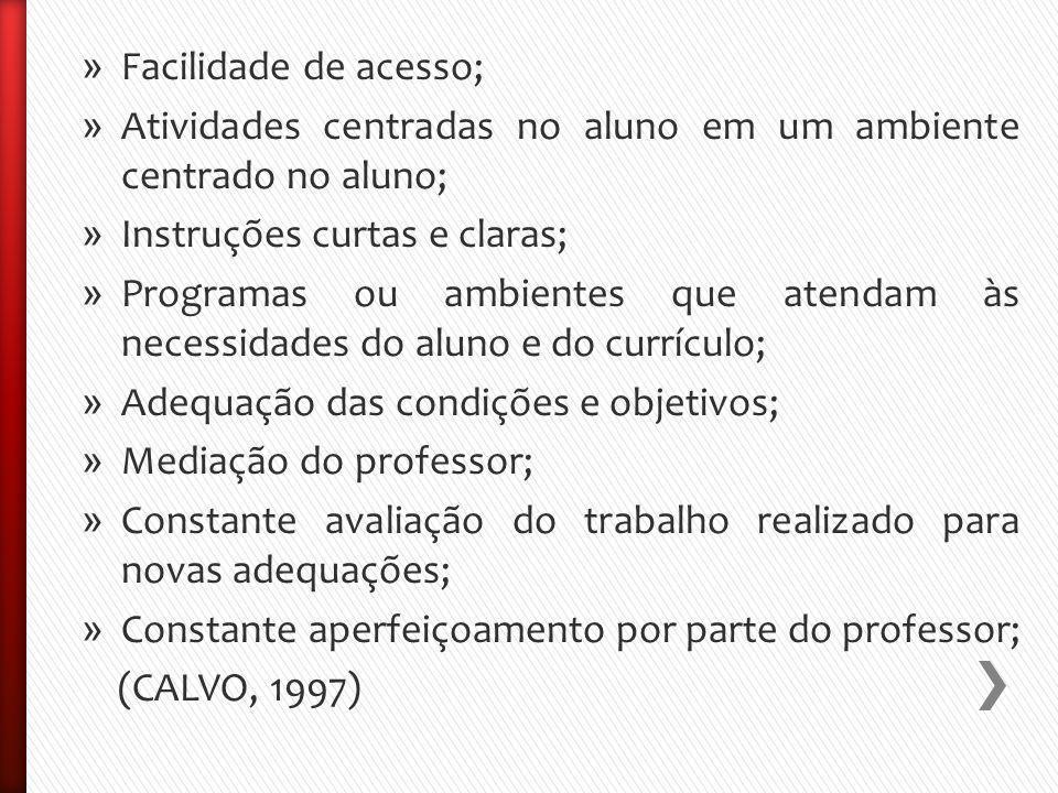 » Facilidade de acesso; » Atividades centradas no aluno em um ambiente centrado no aluno; » Instruções curtas e claras; » Programas ou ambientes que atendam às necessidades do aluno e do currículo; » Adequação das condições e objetivos; » Mediação do professor; » Constante avaliação do trabalho realizado para novas adequações; » Constante aperfeiçoamento por parte do professor; (CALVO, 1997)