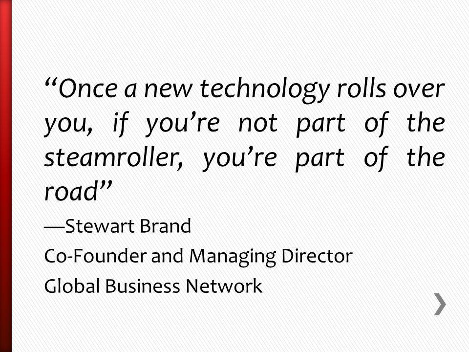 Once a new technology rolls over you, if youre not part of the steamroller, youre part of the road Stewart Brand Co-Founder and Managing Director Global Business Network