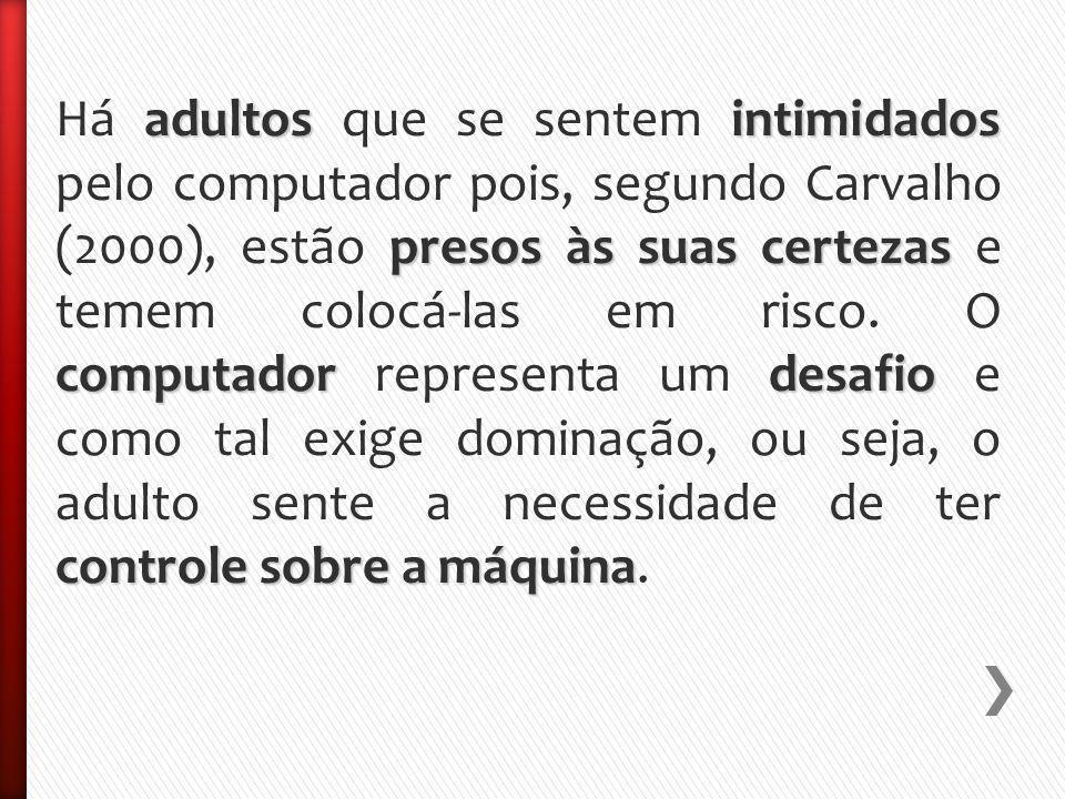 adultosintimidados presos às suas certezas computadordesafio controle sobre a máquina Há adultos que se sentem intimidados pelo computador pois, segundo Carvalho (2000), estão presos às suas certezas e temem colocá-las em risco.