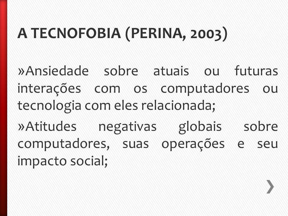 A TECNOFOBIA (PERINA, 2003) » Ansiedade sobre atuais ou futuras interações com os computadores ou tecnologia com eles relacionada; » Atitudes negativas globais sobre computadores, suas operações e seu impacto social;