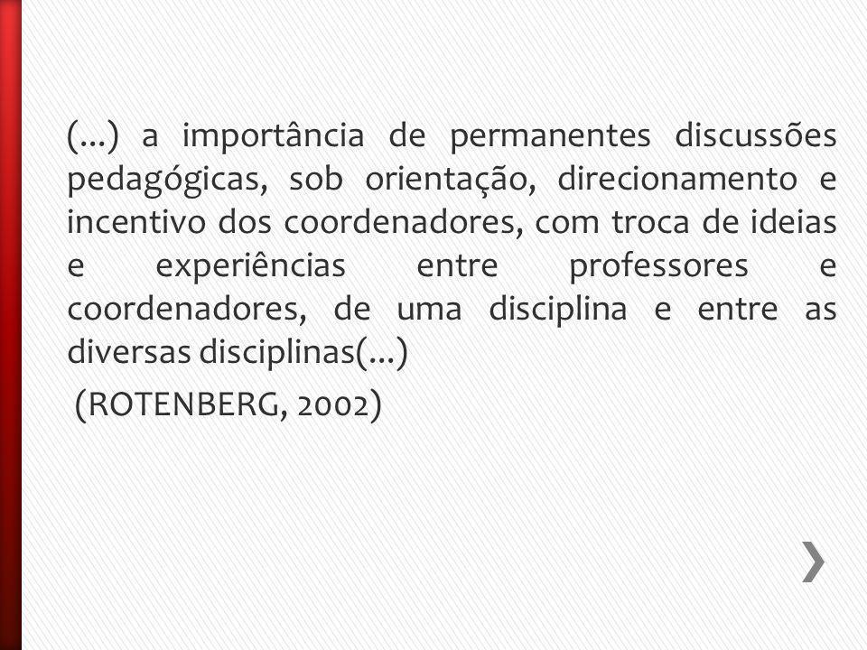 (...) a importância de permanentes discussões pedagógicas, sob orientação, direcionamento e incentivo dos coordenadores, com troca de ideias e experiências entre professores e coordenadores, de uma disciplina e entre as diversas disciplinas(...) (ROTENBERG, 2002)