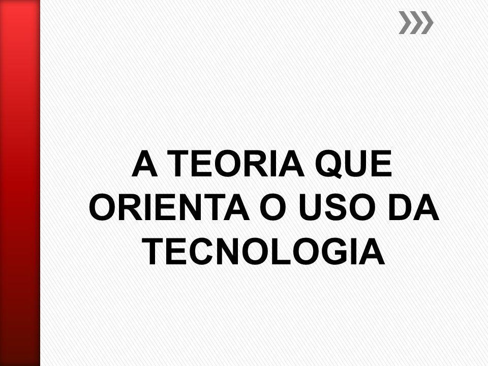 A TEORIA QUE ORIENTA O USO DA TECNOLOGIA