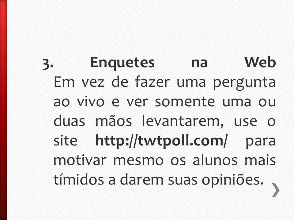 3. Enquetes na Web Em vez de fazer uma pergunta ao vivo e ver somente uma ou duas mãos levantarem, use o site http://twtpoll.com/ para motivar mesmo o