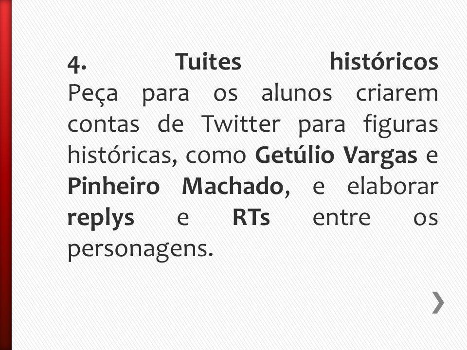 4. Tuites históricos Peça para os alunos criarem contas de Twitter para figuras históricas, como Getúlio Vargas e Pinheiro Machado, e elaborar replys