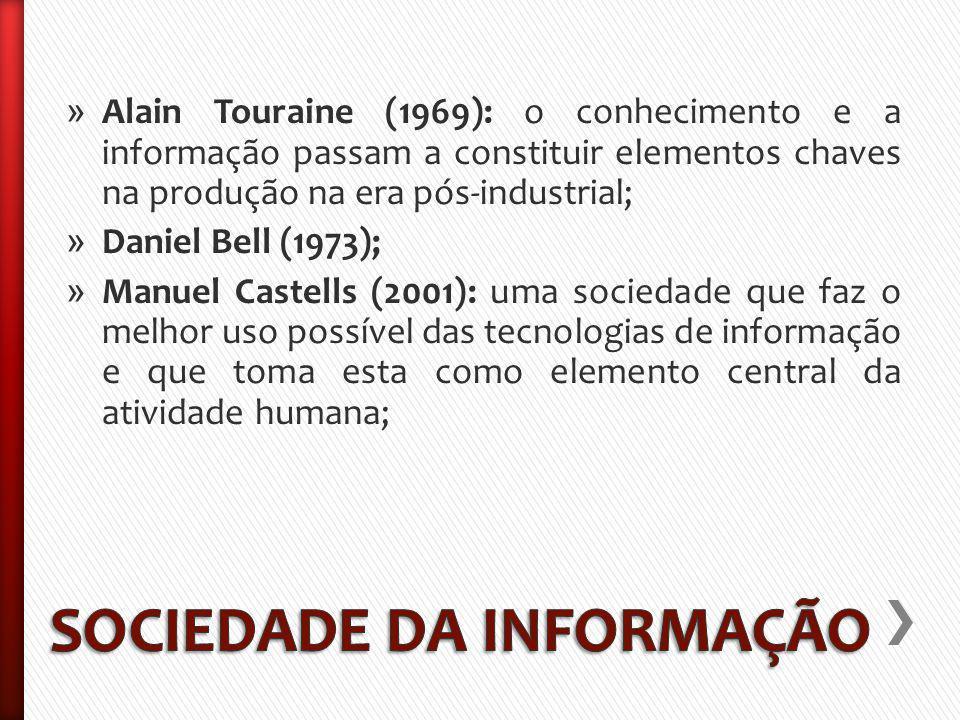 » Alain Touraine (1969): o conhecimento e a informação passam a constituir elementos chaves na produção na era pós-industrial; » Daniel Bell (1973); » Manuel Castells (2001): uma sociedade que faz o melhor uso possível das tecnologias de informação e que toma esta como elemento central da atividade humana;