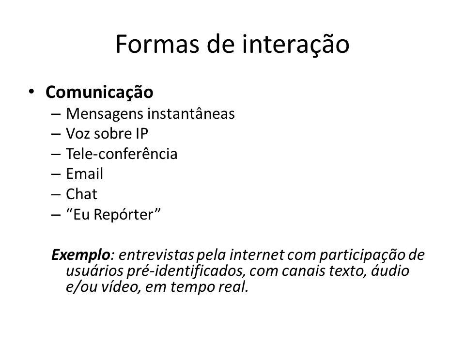 Formas de interação Comunicação – Mensagens instantâneas – Voz sobre IP – Tele-conferência – Email – Chat – Eu Repórter Exemplo: entrevistas pela inte
