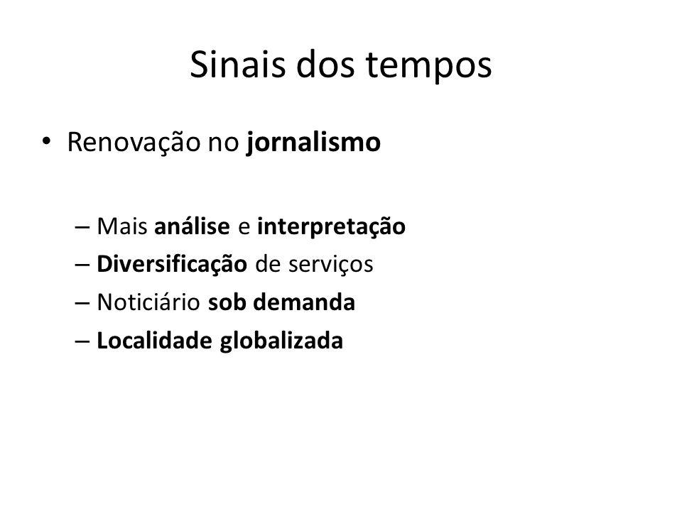 Sinais dos tempos Renovação no jornalismo – Mais análise e interpretação – Diversificação de serviços – Noticiário sob demanda – Localidade globalizad