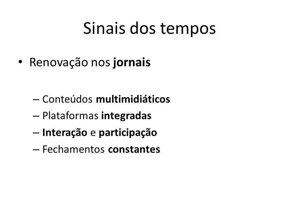 Sinais dos tempos Renovação nos jornais – Conteúdos multimidiáticos – Plataformas integradas – Interação e participação – Fechamentos constantes