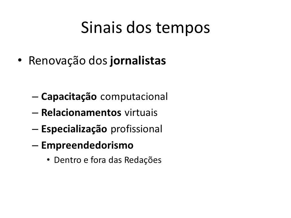 Sinais dos tempos Renovação dos jornalistas – Capacitação computacional – Relacionamentos virtuais – Especialização profissional – Empreendedorismo De