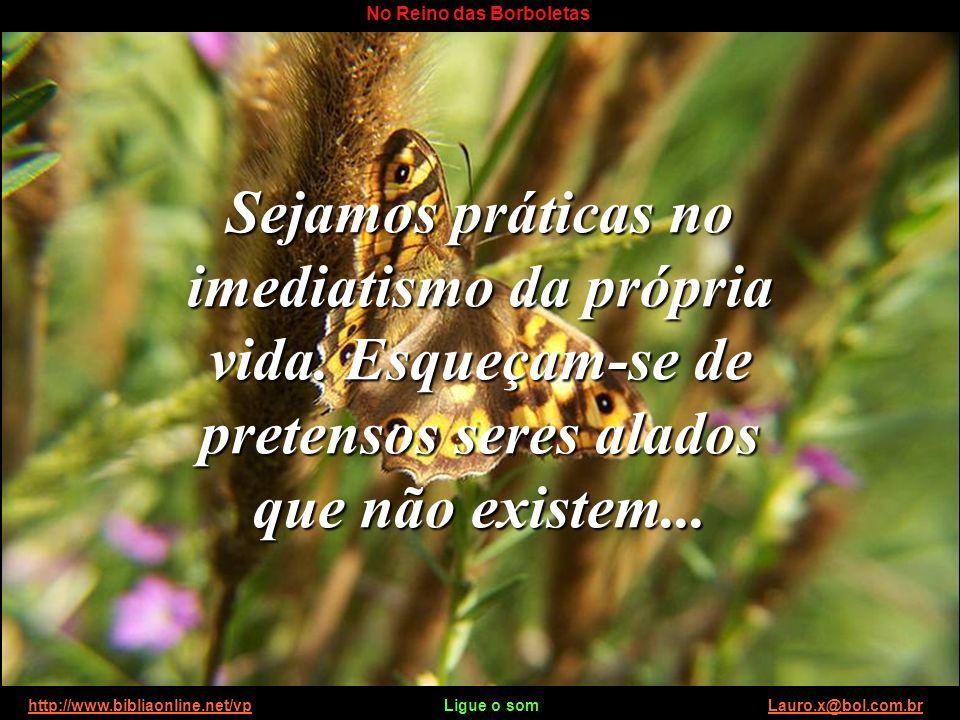 http://www.bibliaonline.net/vp Ligue o som Lauro.x@bol.com.brhttp://www.bibliaonline.net/vpLauro.x@bol.com.br No Reino das Borboletas Calem-se e escut