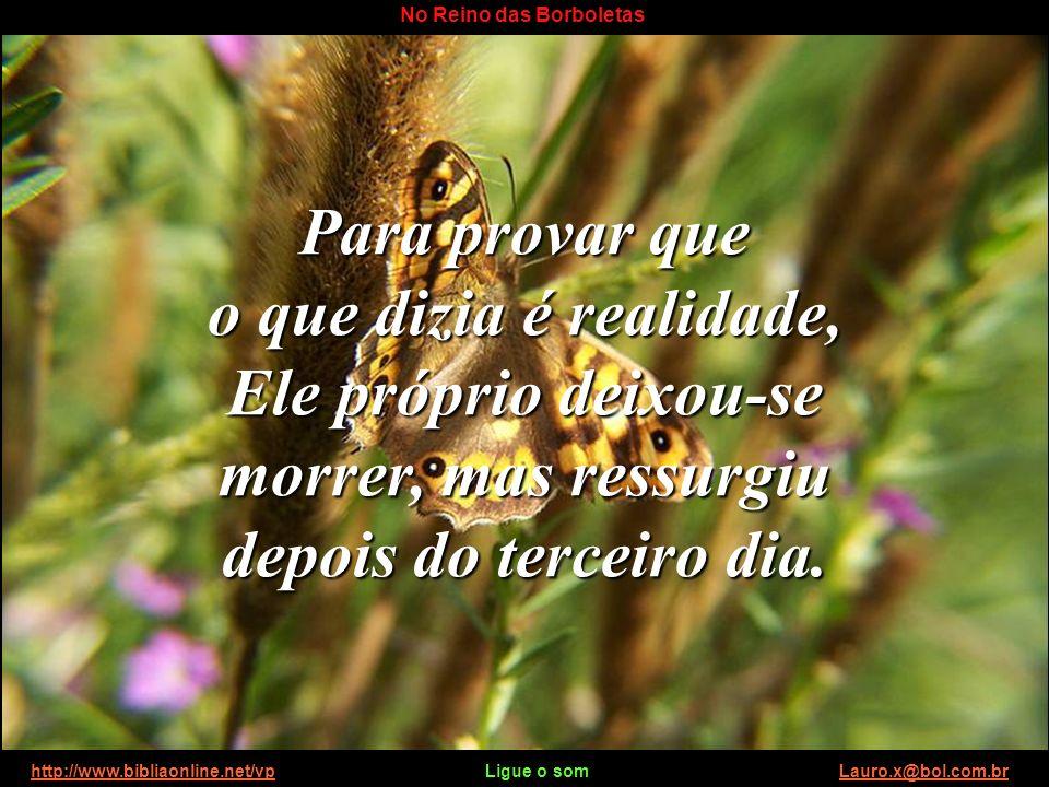 http://www.bibliaonline.net/vp Ligue o som Lauro.x@bol.com.brhttp://www.bibliaonline.net/vpLauro.x@bol.com.br No Reino das Borboletas Falou da vida ab