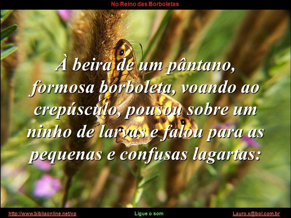 http://www.bibliaonline.net/vp Ligue o som Lauro.x@bol.com.brhttp://www.bibliaonline.net/vpLauro.x@bol.com.br No Reino das Borboletas À semelhança da formosa borboleta, que desceu às faixas escuras onde rastejavam suas irmãs lagartas, um dia a humanidade também recebeu a visita do Sublime Filho de Deus, que veio trazer consolo e esperança.