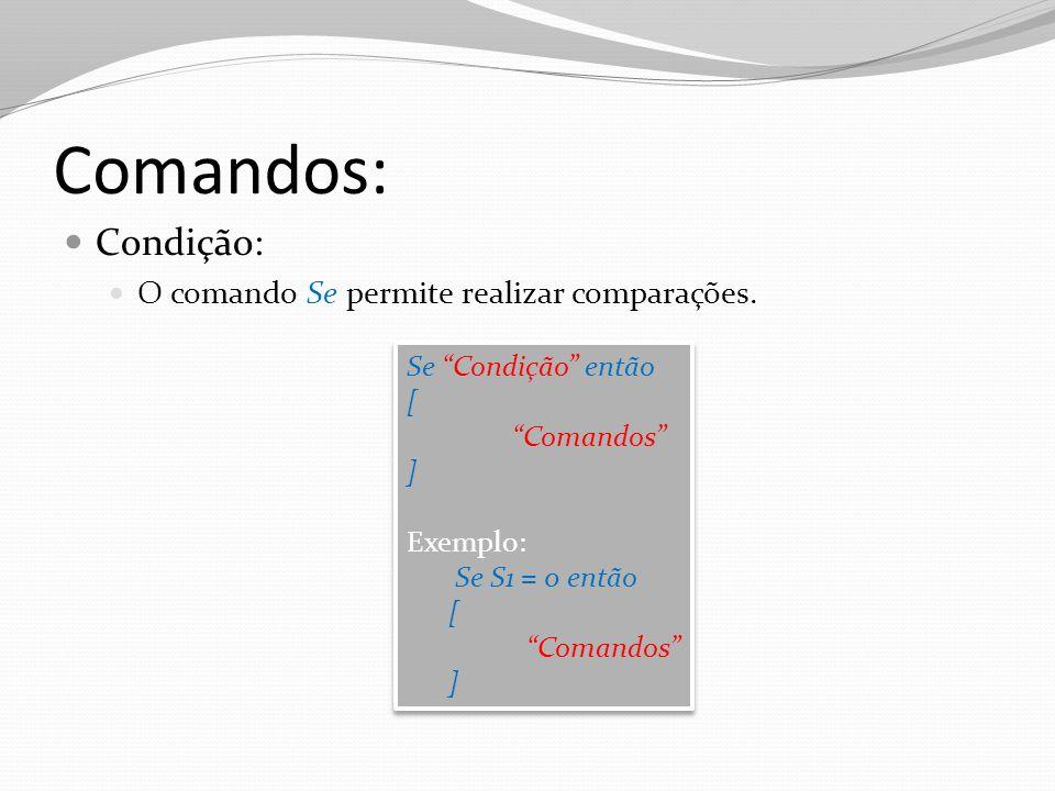 Comandos: Condição: O comando Se permite realizar comparações. Se Condição então [ Comandos ] Exemplo: Se S1 = 0 então [ Comandos ] Se Condição então