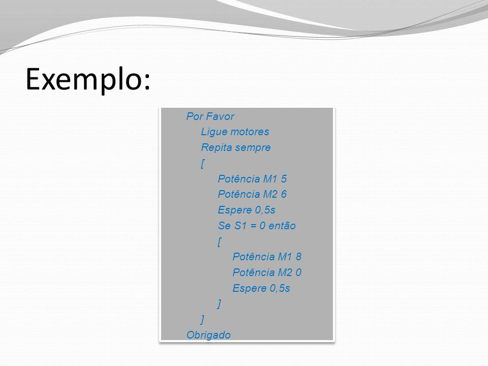 Exemplo: Por Favor Ligue motores Repita sempre [ Potência M1 5 Potência M2 6 Espere 0,5s Se S1 = 0 então [ Potência M1 8 Potência M2 0 Espere 0,5s ] O