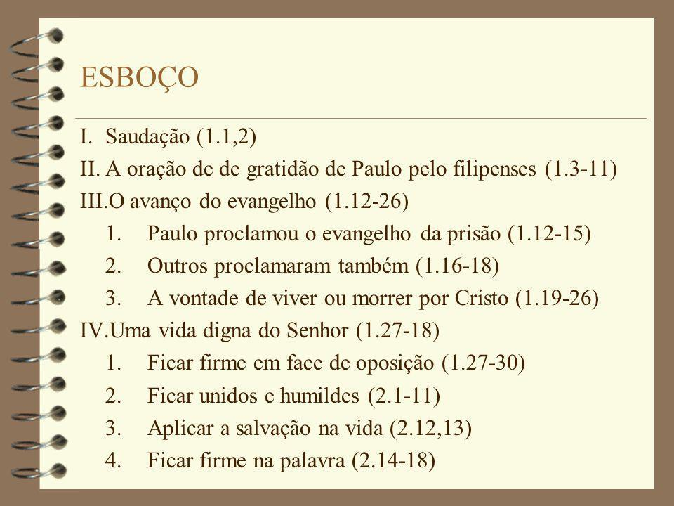 ESBOÇO I.Saudação (1.1,2) II.A oração de de gratidão de Paulo pelo filipenses (1.3-11) III.O avanço do evangelho (1.12-26) 1.Paulo proclamou o evangelho da prisão (1.12-15) 2.Outros proclamaram também (1.16-18) 3.A vontade de viver ou morrer por Cristo (1.19-26) IV.Uma vida digna do Senhor (1.27-18) 1.Ficar firme em face de oposição (1.27-30) 2.Ficar unidos e humildes (2.1-11) 3.Aplicar a salvação na vida (2.12,13) 4.Ficar firme na palavra (2.14-18)