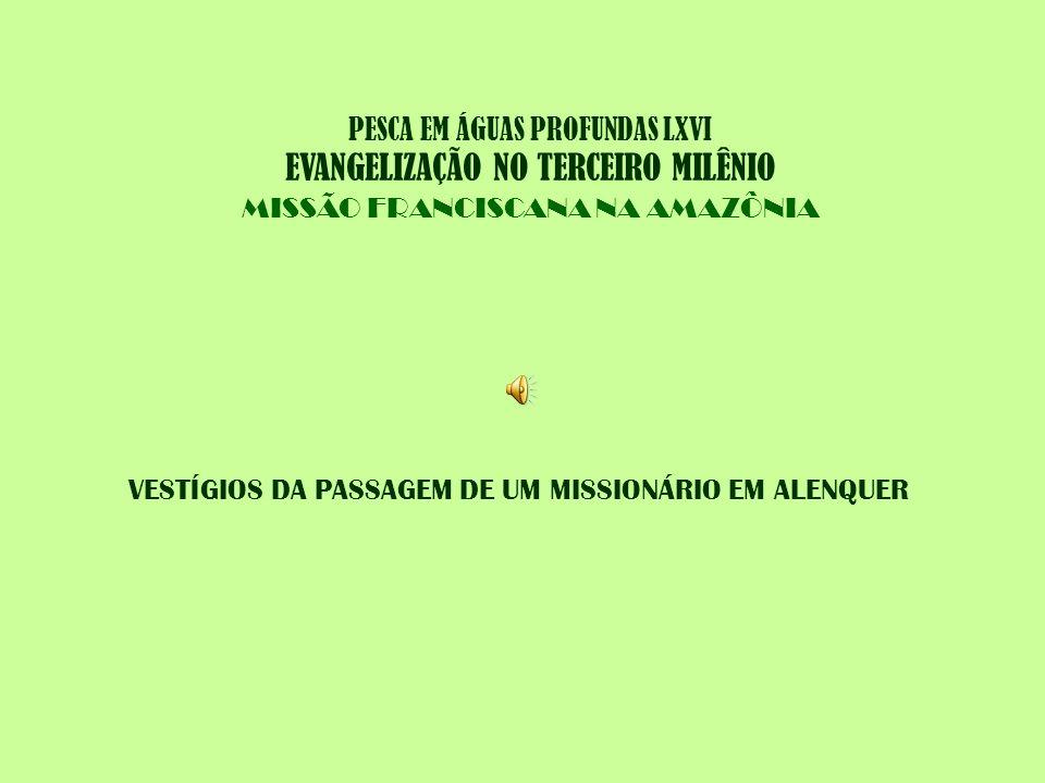 PESCA EM ÁGUAS PROFUNDAS LXVI EVANGELIZAÇÃO NO TERCEIRO MILÊNIO MISSÃO FRANCISCANA NA AMAZÔNIA VESTÍGIOS DA PASSAGEM DE UM MISSIONÁRIO EM ALENQUER