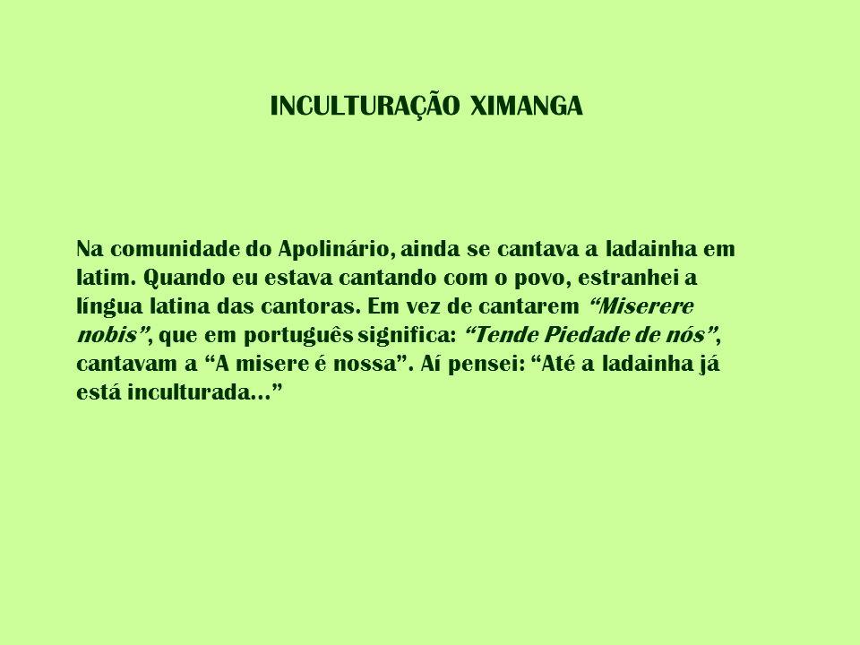 INCULTURAÇÃO XIMANGA Na comunidade do Apolinário, ainda se cantava a ladainha em latim. Quando eu estava cantando com o povo, estranhei a língua latin
