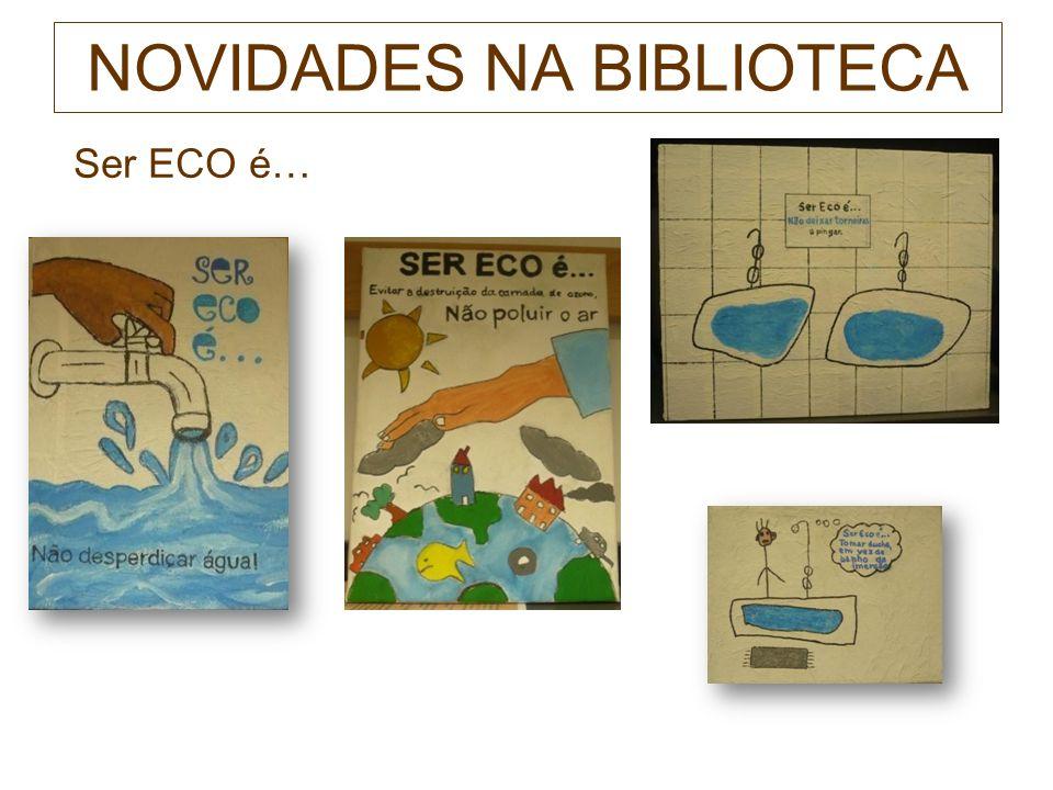 NOVIDADES NA BIBLIOTECA Ser ECO é… Trabalhos realizados por alunos do E.