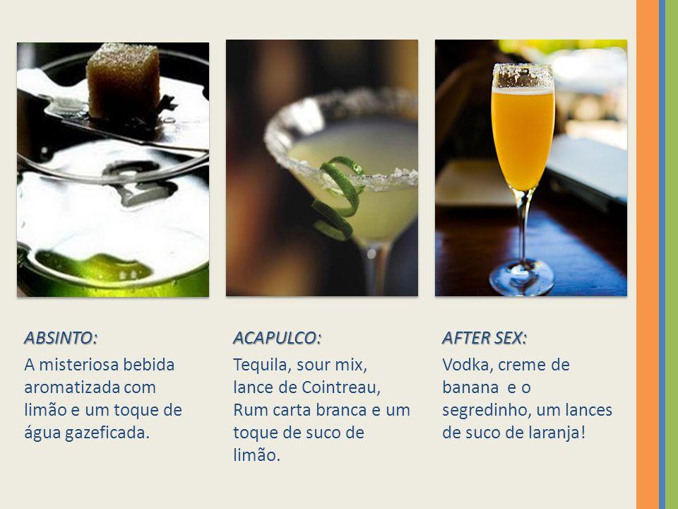 ABSINTO: A misteriosa bebida aromatizada com limão e um toque de água gazeficada.ACAPULCO: Tequila, sour mix, lance de Cointreau, Rum carta branca e um toque de suco de limão.