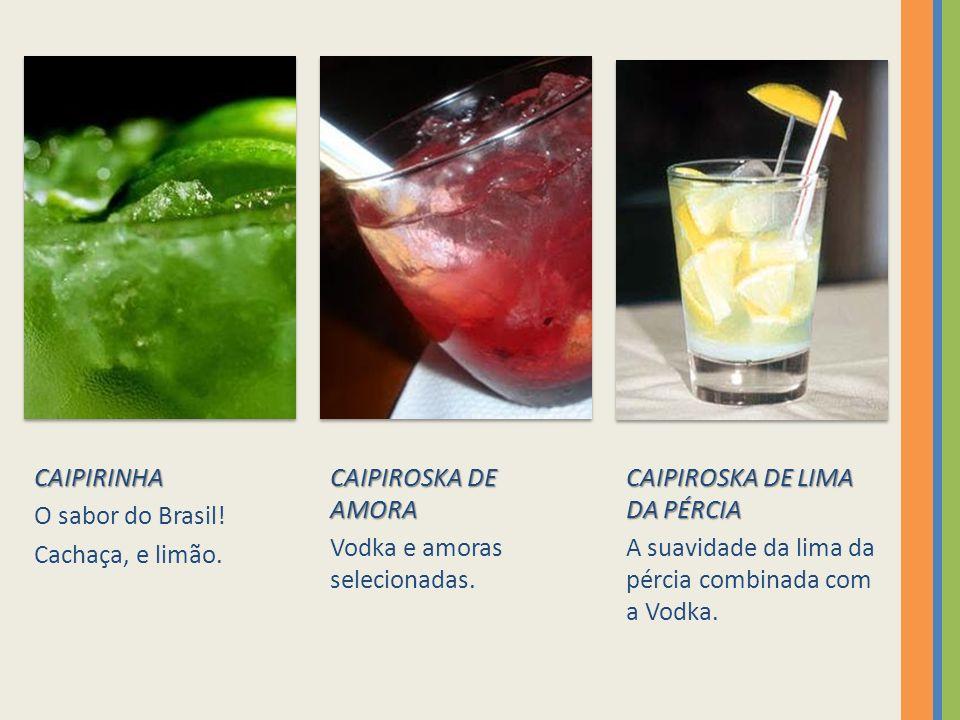 CAIPIRINHA O sabor do Brasil.Cachaça, e limão. CAIPIROSKA DE AMORA Vodka e amoras selecionadas.
