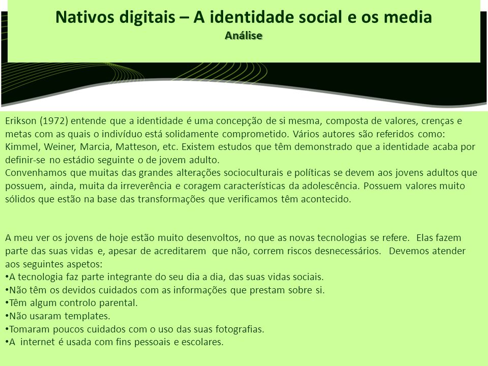 Nativos digitais – A identidade social e os mediaAnálise Erikson (1972) entende que a identidade é uma concepção de si mesma, composta de valores, crenças e metas com as quais o indivíduo está solidamente comprometido.