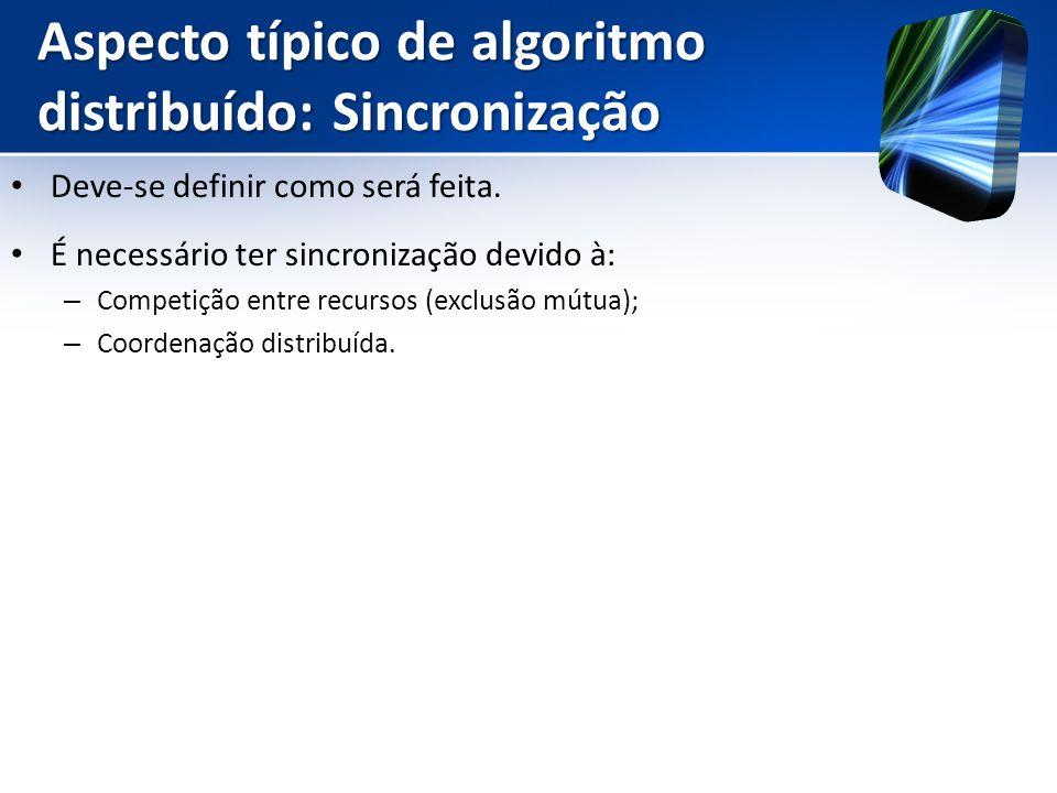 Aspecto típico de algoritmo distribuído: Sincronização Deve-se definir como será feita. É necessário ter sincronização devido à: – Competição entre re