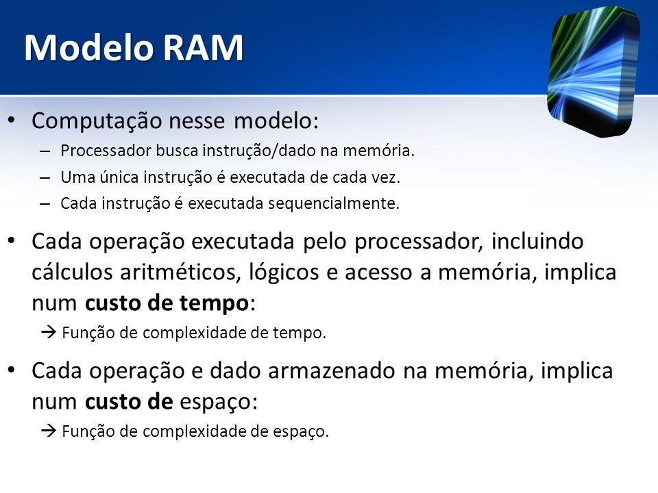 Modelo RAM Computação nesse modelo: – Processador busca instrução/dado na memória. – Uma única instrução é executada de cada vez. – Cada instrução é e