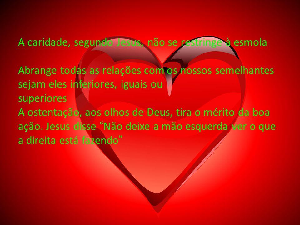 A caridade, segundo Jesus, não se restringe à esmola Abrange todas as relações com os nossos semelhantes sejam eles inferiores, iguais ou superiores A ostentação, aos olhos de Deus, tira o mérito da boa ação.