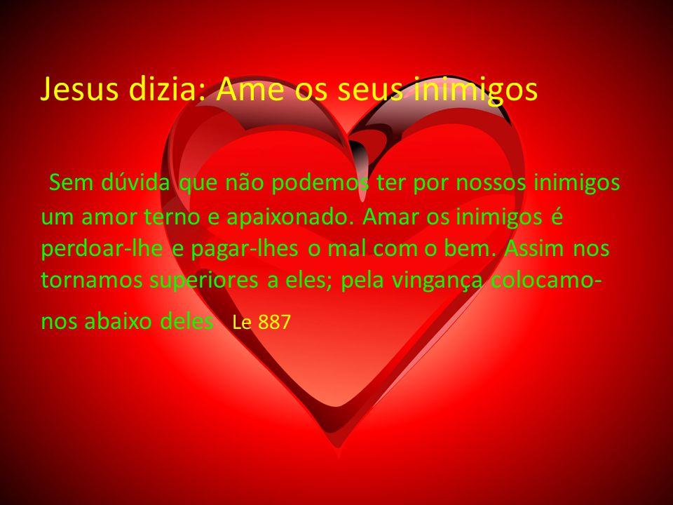 Jesus dizia: Ame os seus inimigos Sem dúvida que não podemos ter por nossos inimigos um amor terno e apaixonado.