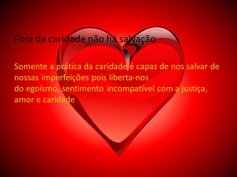 Fora da caridade não há salvação Somente a prática da caridade é capaz de nos salvar de nossas imperfeições pois liberta-nos do egoísmo, sentimento incompatível com a justiça, amor e caridade
