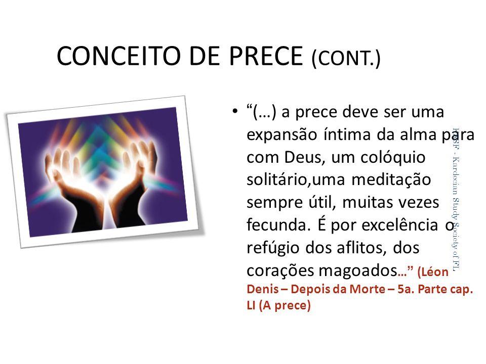 CONCEITO DE PRECE (CONT.) (…) a prece deve ser uma expansão íntima da alma para com Deus, um colóquio solitário,uma meditação sempre útil, muitas vezes fecunda.