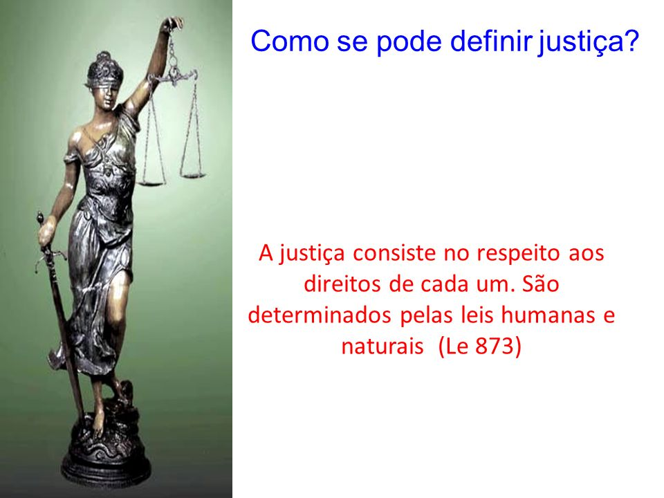 A justiça humana não é permanente e muda de acordo com os tempos e com o progresso de conhecimentos Muitas vezes não é justa pois cria leis para beneficiar alguns, criando previlegios Não faça aos outros aquilo que não quer que te façam (Confucio 2500 aC)