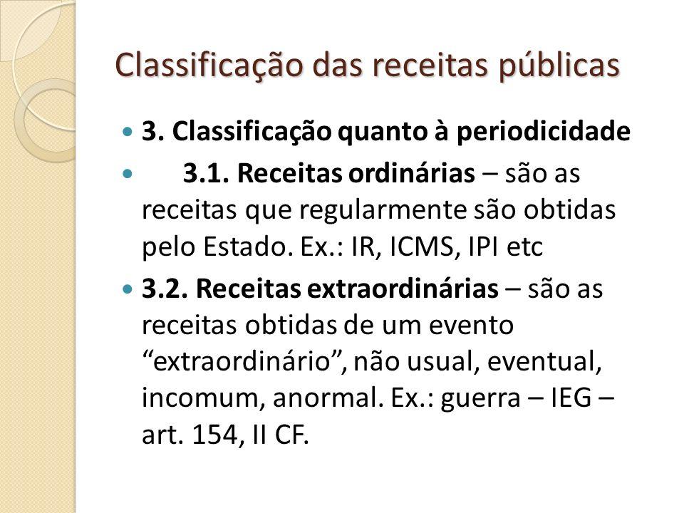 Classificação das receitas públicas 3. Classificação quanto à periodicidade 3.1. Receitas ordinárias – são as receitas que regularmente são obtidas pe