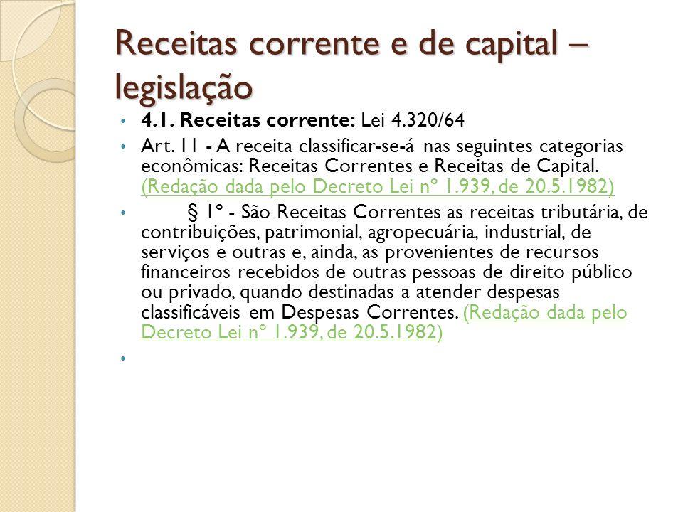 Receitas corrente e de capital – legislação 4.1. Receitas corrente: Lei 4.320/64 Art. 11 - A receita classificar-se-á nas seguintes categorias econômi