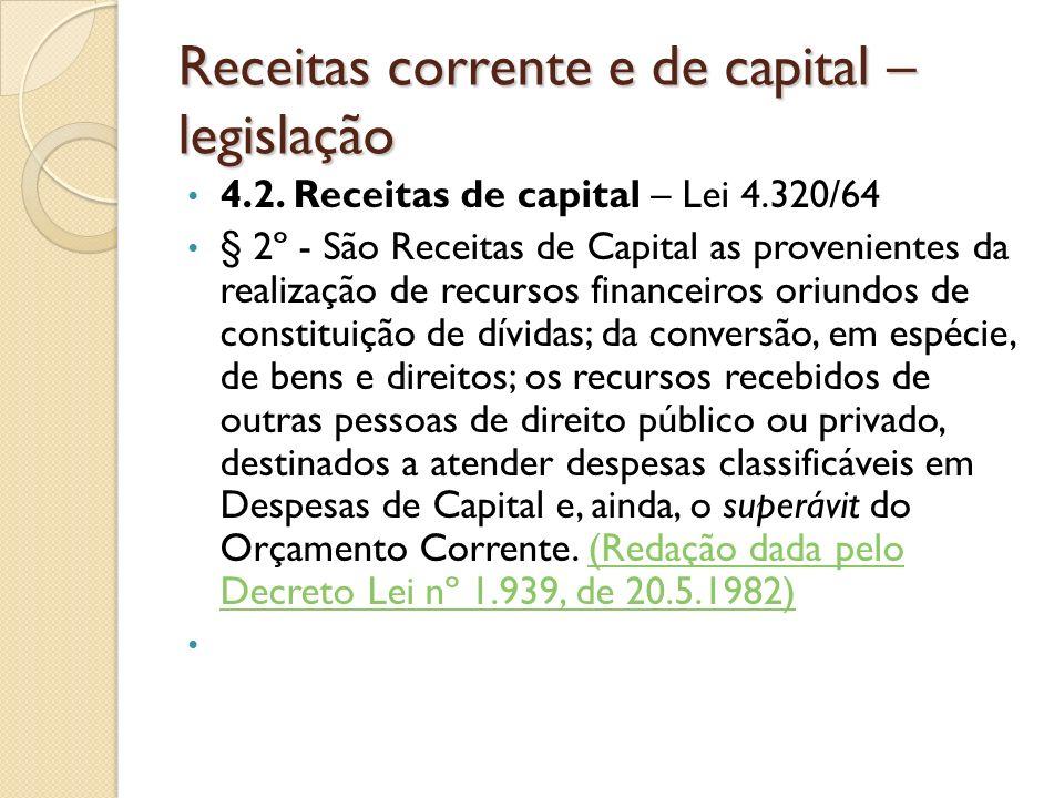 Receitas corrente e de capital – legislação 4.2. Receitas de capital – Lei 4.320/64 § 2º - São Receitas de Capital as provenientes da realização de re